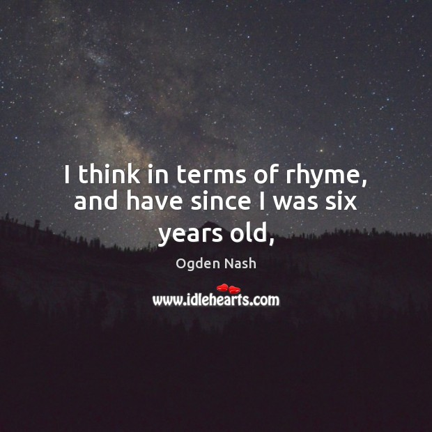 I think in terms of rhyme, and have since I was six years old, Ogden Nash Picture Quote