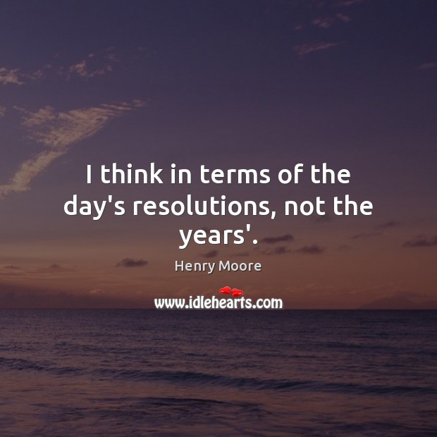 I think in terms of the day's resolutions, not the years'. Henry Moore Picture Quote