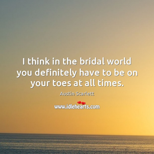 Image, I think in the bridal world you definitely have to be on your toes at all times.