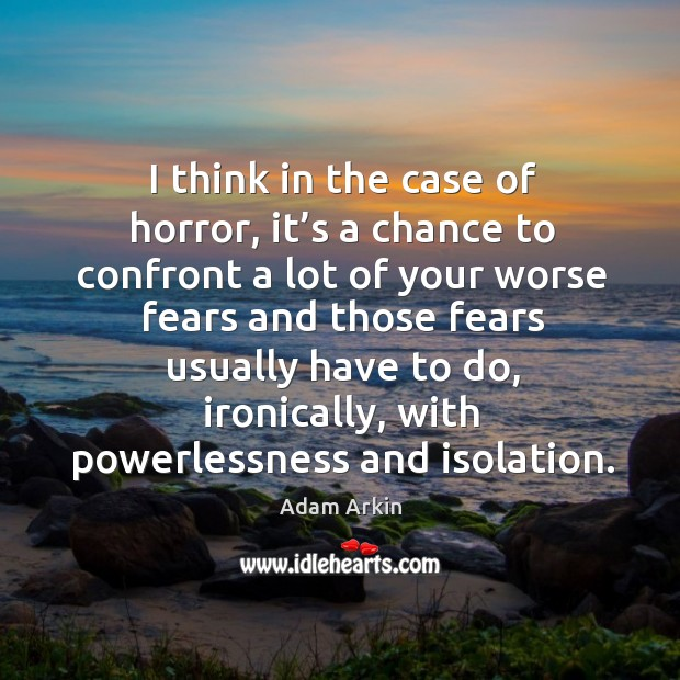 I think in the case of horror, it's a chance to confront a lot of your worse fears and Image