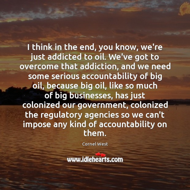 I think in the end, you know, we're just addicted to oil. Cornel West Picture Quote