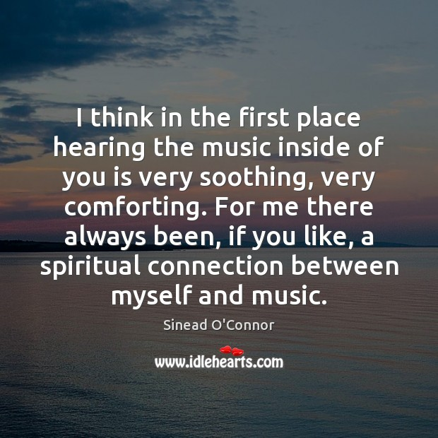 I think in the first place hearing the music inside of you Sinead O'Connor Picture Quote