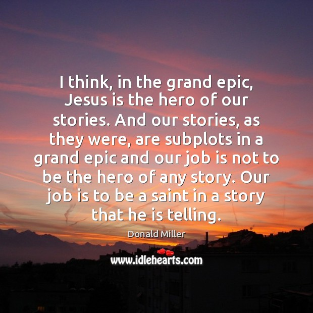 I think, in the grand epic, Jesus is the hero of our Donald Miller Picture Quote