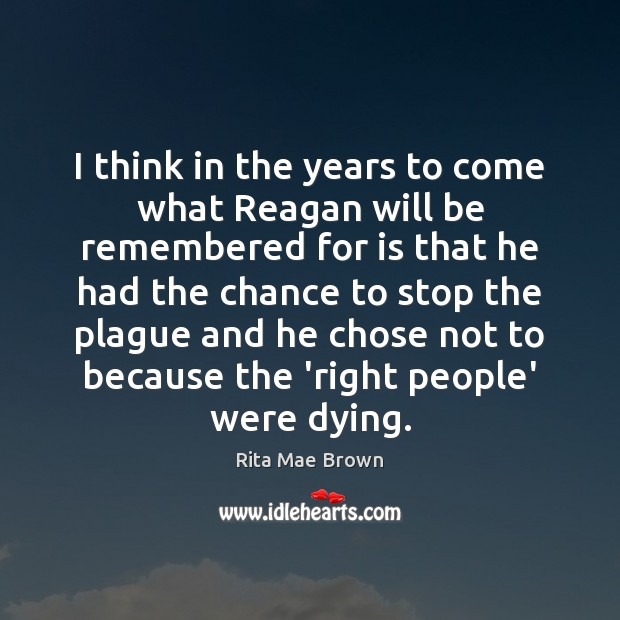 I think in the years to come what Reagan will be remembered Rita Mae Brown Picture Quote