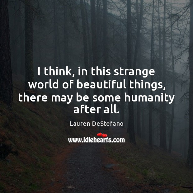 I think, in this strange world of beautiful things, there may be some humanity after all. Lauren DeStefano Picture Quote