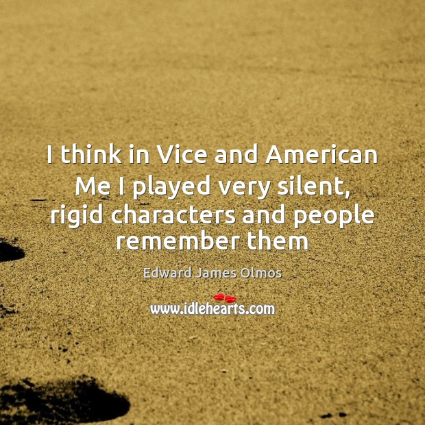 I think in Vice and American Me I played very silent, rigid Image