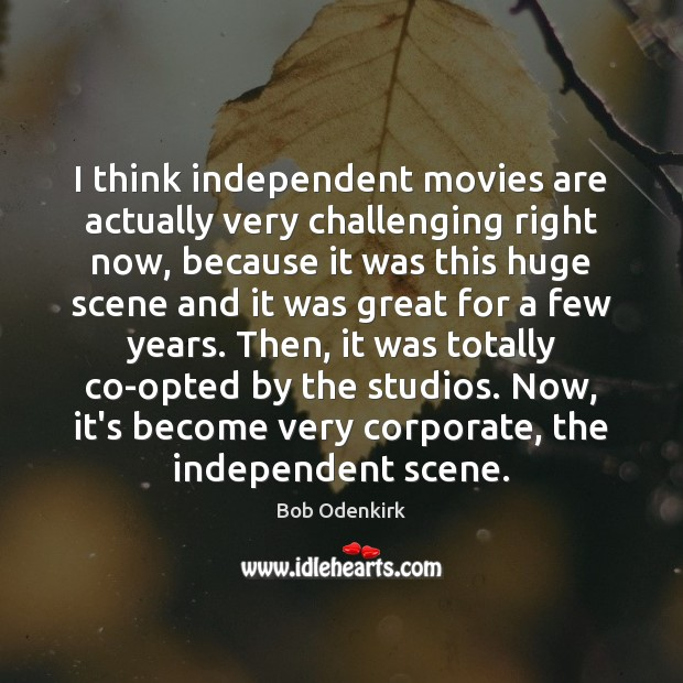 Image, I think independent movies are actually very challenging right now, because it
