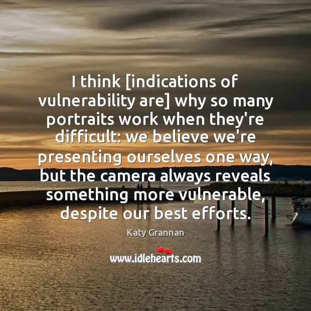 Image, I think [indications of vulnerability are] why so many portraits work when