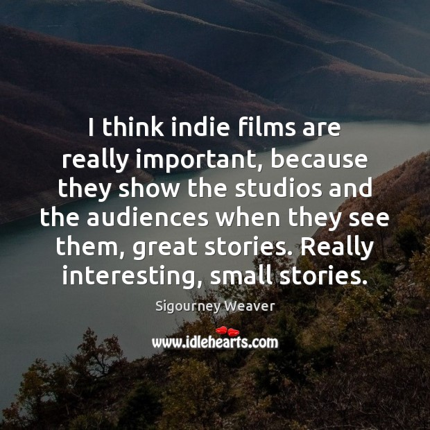 I think indie films are really important, because they show the studios Sigourney Weaver Picture Quote