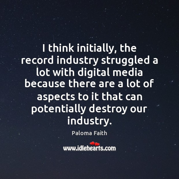 I think initially, the record industry struggled a lot with digital media Paloma Faith Picture Quote