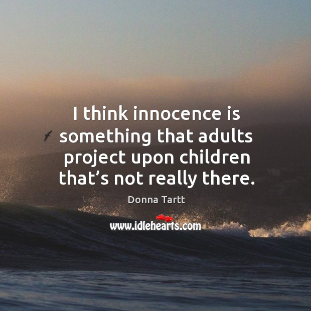 I think innocence is something that adults project upon children that's not really there. Image