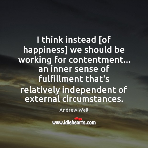 I think instead [of happiness] we should be working for contentment… an Andrew Weil Picture Quote