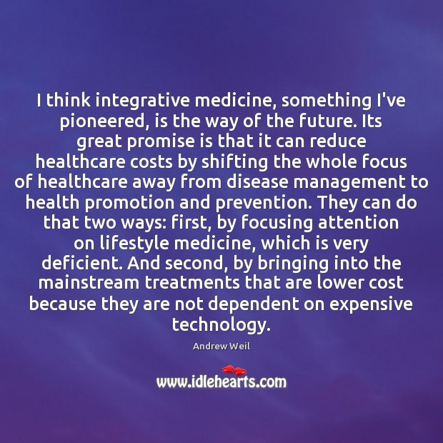 I think integrative medicine, something I've pioneered, is the way of the Andrew Weil Picture Quote