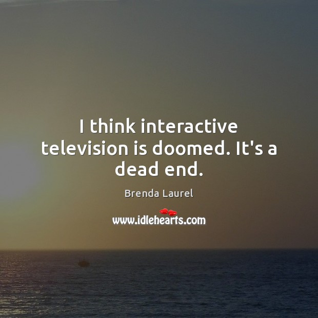 Image, I think interactive television is doomed. It's a dead end.