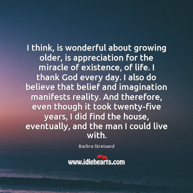 Image, I think, is wonderful about growing older, is appreciation for the miracle