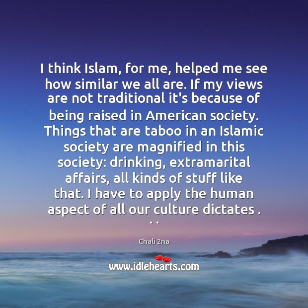 I think Islam, for me, helped me see how similar we all Image