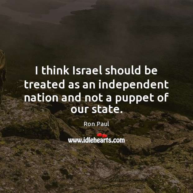 Image, I think Israel should be treated as an independent nation and not a puppet of our state.