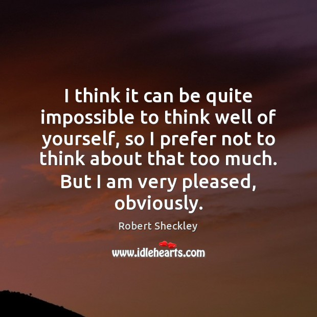 I think it can be quite impossible to think well of yourself, Robert Sheckley Picture Quote