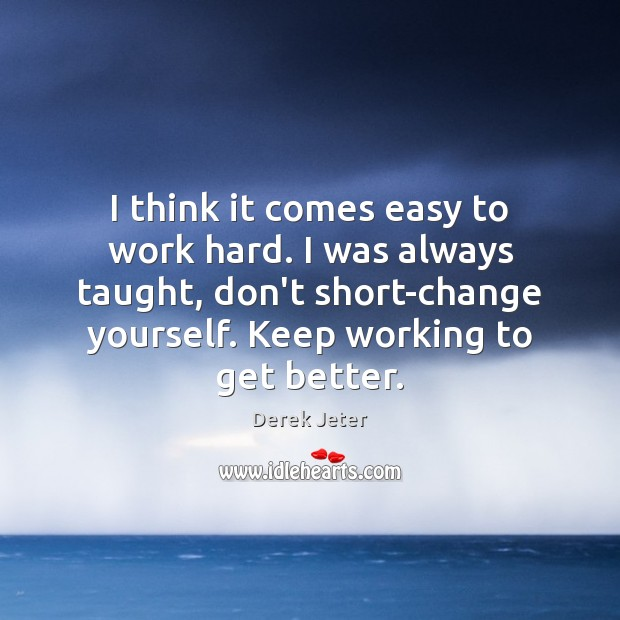 I think it comes easy to work hard. I was always taught, Derek Jeter Picture Quote