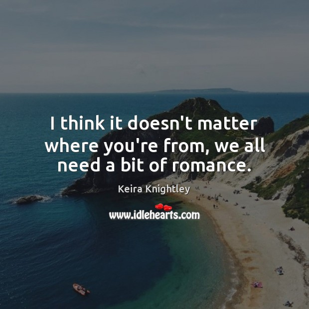 I think it doesn't matter where you're from, we all need a bit of romance. Keira Knightley Picture Quote