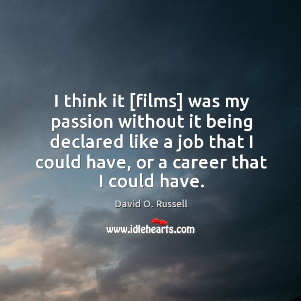 I think it [films] was my passion without it being declared like David O. Russell Picture Quote