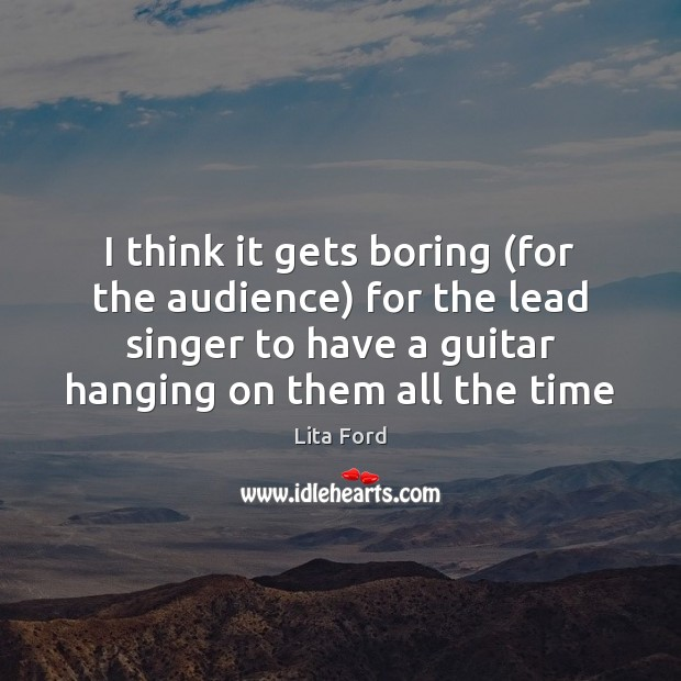 I think it gets boring (for the audience) for the lead singer Lita Ford Picture Quote