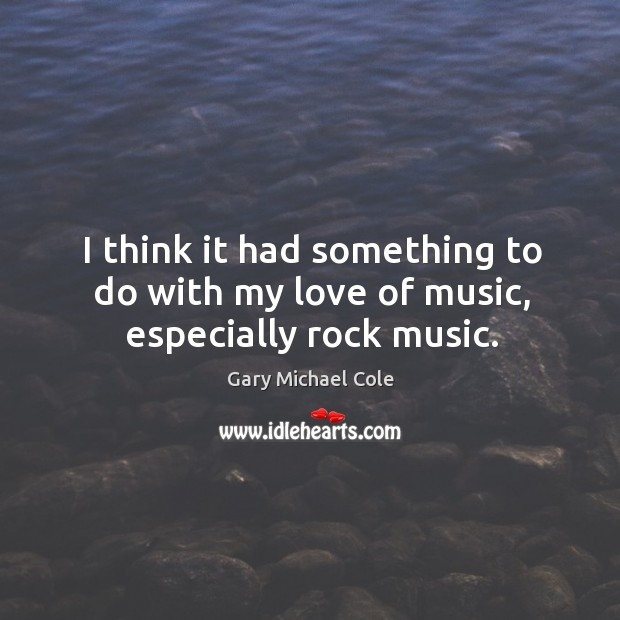 I think it had something to do with my love of music, especially rock music. Image