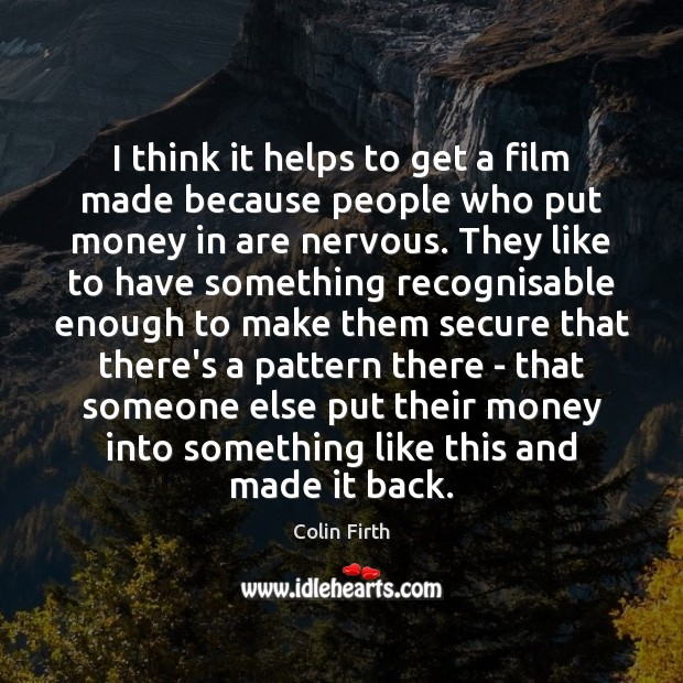 I think it helps to get a film made because people who Colin Firth Picture Quote