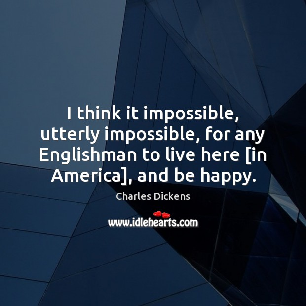 Image, I think it impossible, utterly impossible, for any Englishman to live here [