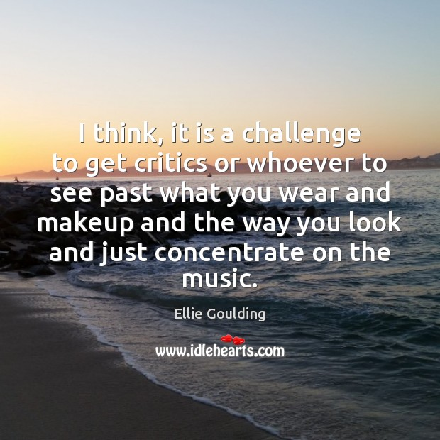 I think, it is a challenge to get critics or whoever to Ellie Goulding Picture Quote