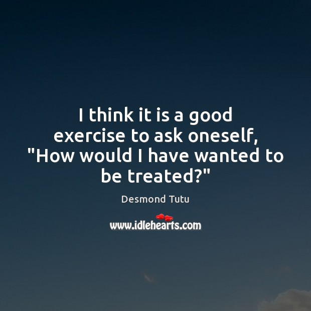 """I think it is a good exercise to ask oneself, """"How would I have wanted to be treated?"""" Desmond Tutu Picture Quote"""