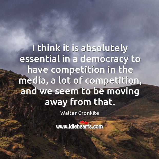 I think it is absolutely essential in a democracy to have competition in the media. Image