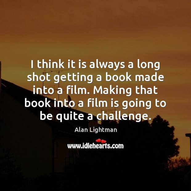 I think it is always a long shot getting a book made Alan Lightman Picture Quote