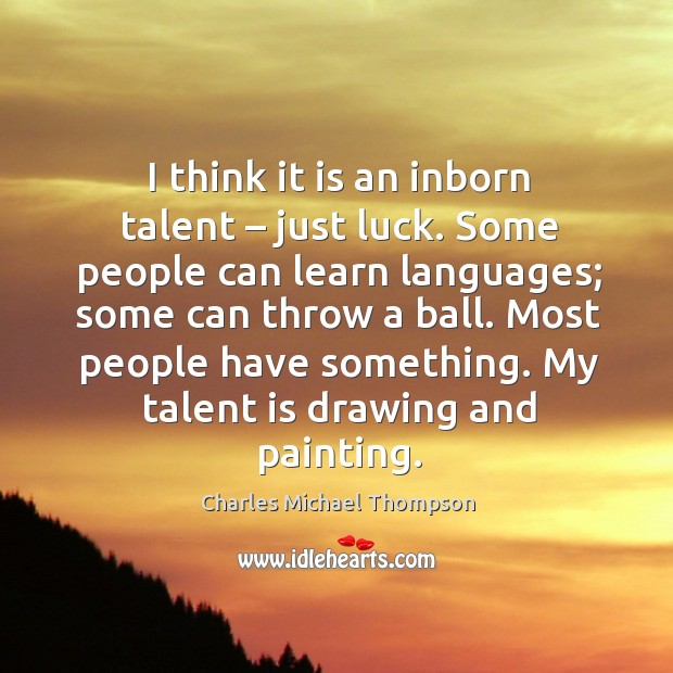I think it is an inborn talent – just luck. Some people can learn languages Image