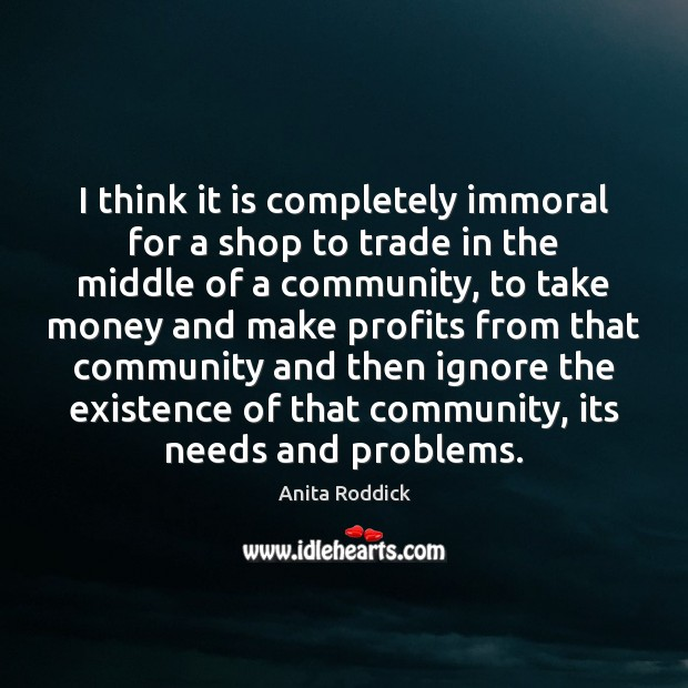 I think it is completely immoral for a shop to trade in Anita Roddick Picture Quote