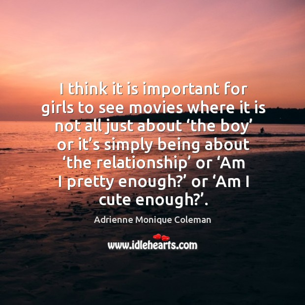 Image, I think it is important for girls to see movies where it is not all just about 'the boy' or