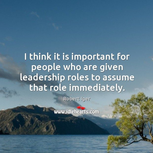 I think it is important for people who are given leadership roles to assume that role immediately. Image