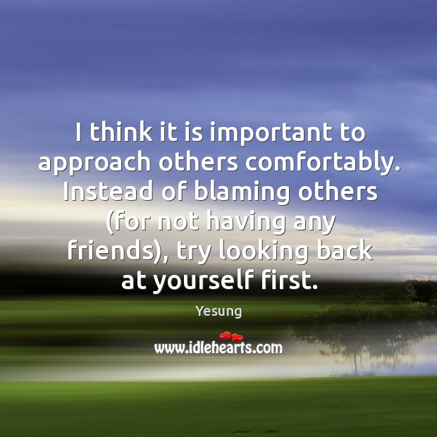 I think it is important to approach others comfortably. Instead of blaming Image