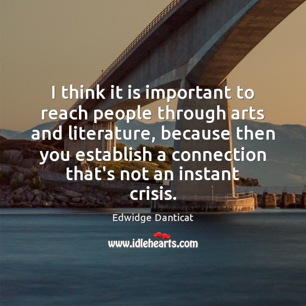 I think it is important to reach people through arts and literature, Edwidge Danticat Picture Quote