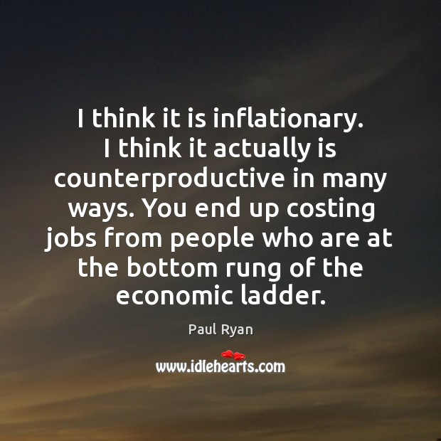 I think it is inflationary. I think it actually is counterproductive in Paul Ryan Picture Quote