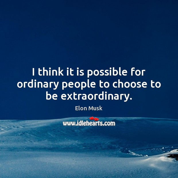 I think it is possible for ordinary people to choose to be extraordinary. Image