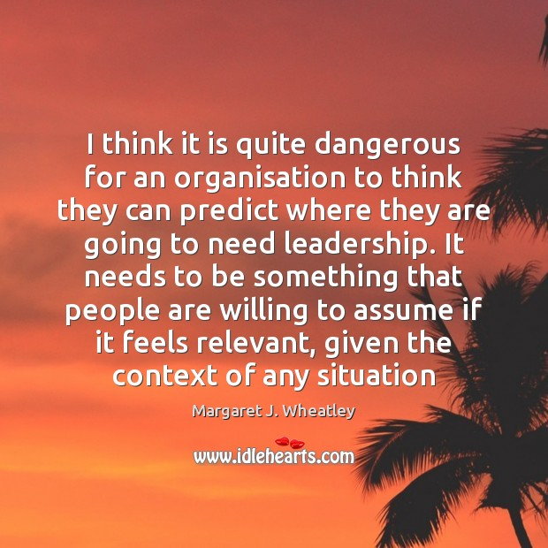 I think it is quite dangerous for an organisation to think they Margaret J. Wheatley Picture Quote