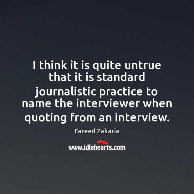 I think it is quite untrue that it is standard journalistic practice Fareed Zakaria Picture Quote