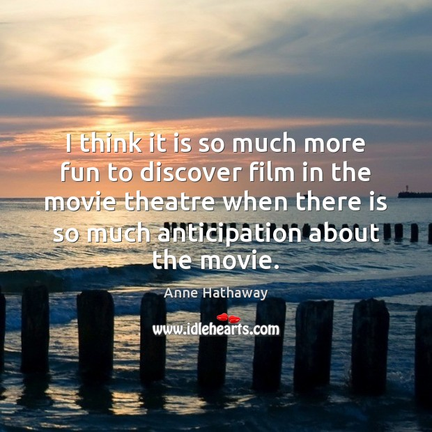 I think it is so much more fun to discover film in Anne Hathaway Picture Quote