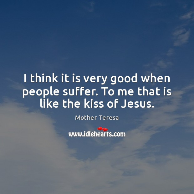 I think it is very good when people suffer. To me that is like the kiss of Jesus. Image
