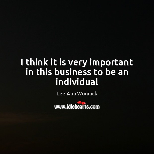 I think it is very important in this business to be an individual Lee Ann Womack Picture Quote