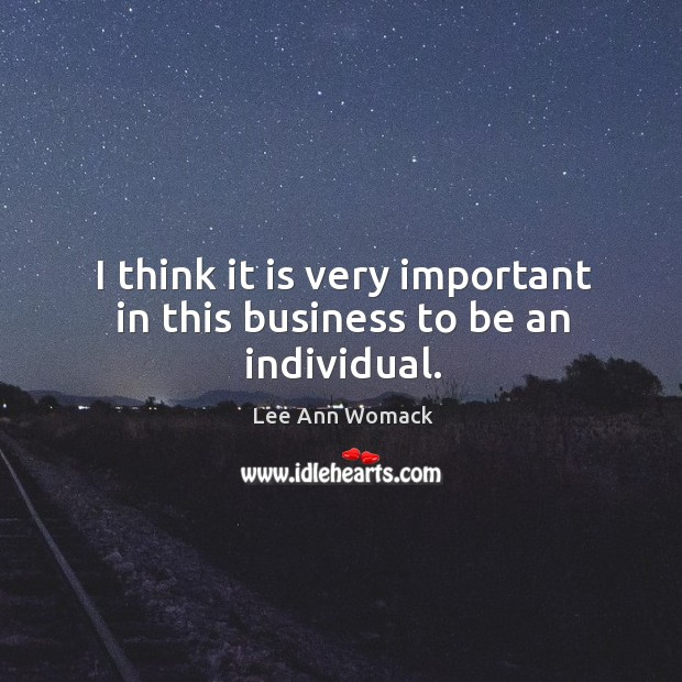 I think it is very important in this business to be an individual. Lee Ann Womack Picture Quote