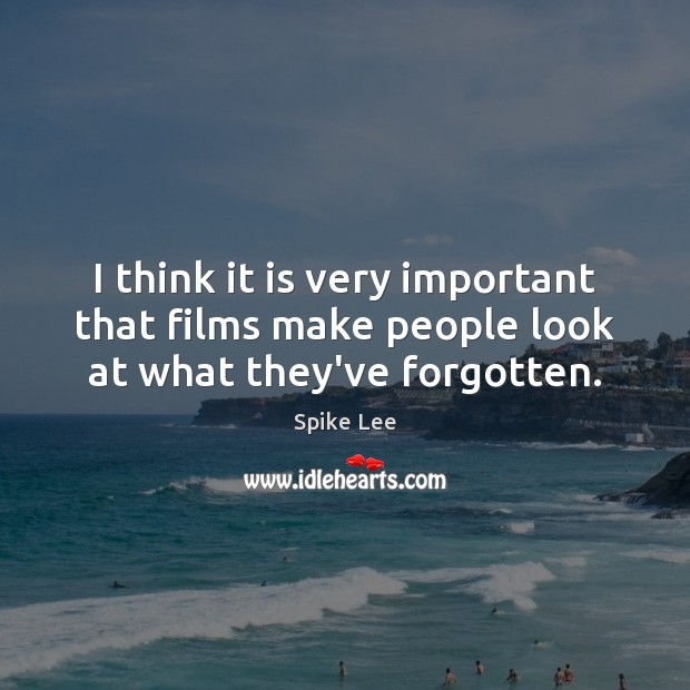 I think it is very important that films make people look at what they've forgotten. Spike Lee Picture Quote