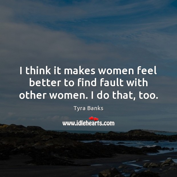 I think it makes women feel better to find fault with other women. I do that, too. Image