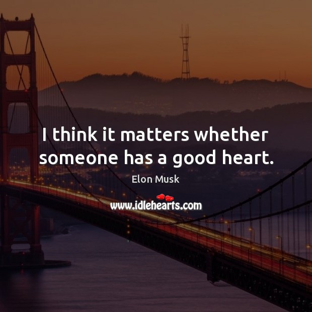 I think it matters whether someone has a good heart. Elon Musk Picture Quote